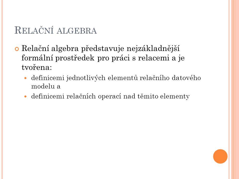 R ELAČNÍ ALGEBRA Relační algebra představuje nejzákladnější formální prostředek pro práci s relacemi a je tvořena: definicemi jednotlivých elementů relačního datového modelu a definicemi relačních operací nad těmito elementy