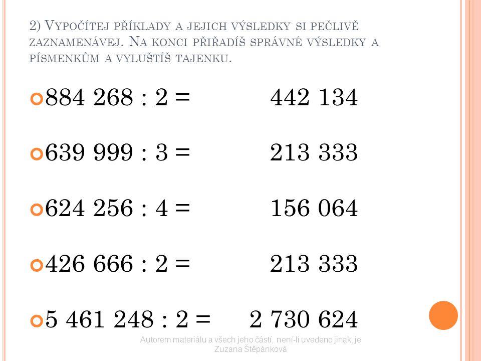 2) V YPOČÍTEJ PŘÍKLADY A JEJICH VÝSLEDKY SI PEČLIVĚ ZAZNAMENÁVEJ. N A KONCI PŘIŘADÍŠ SPRÁVNÉ VÝSLEDKY A PÍSMENKŮM A VYLUŠTÍŠ TAJENKU. 884 268 : 2 =442