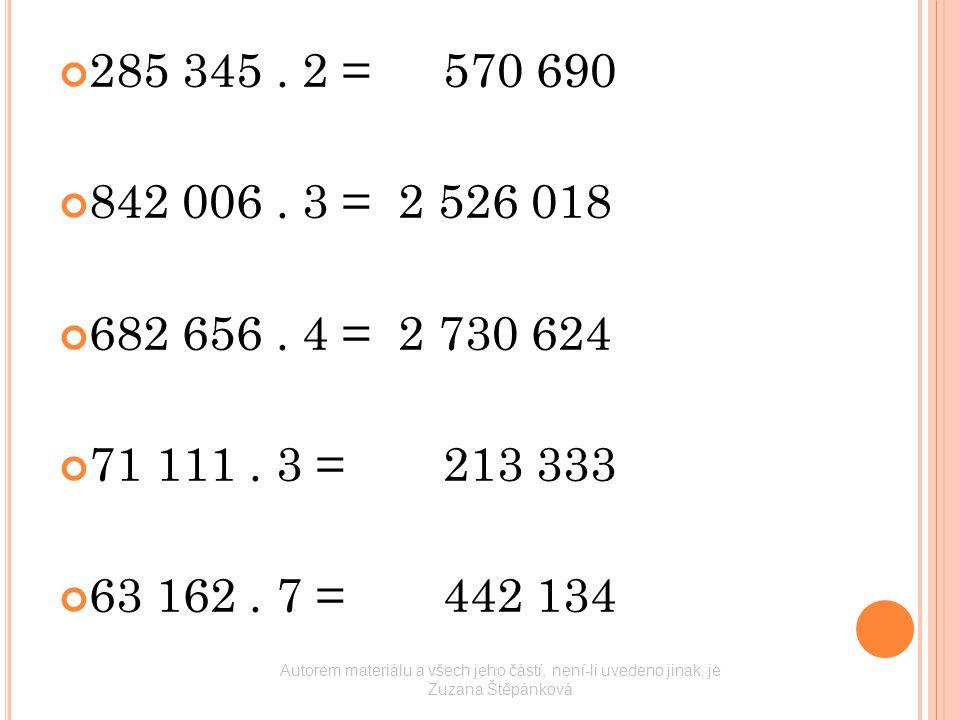 285 345. 2 =570 690 842 006. 3 = 2 526 018 682 656. 4 = 2 730 624 71 111. 3 =213 333 63 162. 7 =442 134 Autorem materiálu a všech jeho částí, není-li