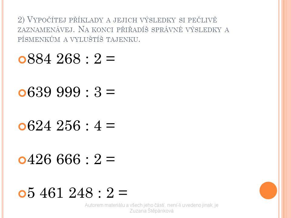 2) V YPOČÍTEJ PŘÍKLADY A JEJICH VÝSLEDKY SI PEČLIVĚ ZAZNAMENÁVEJ. N A KONCI PŘIŘADÍŠ SPRÁVNÉ VÝSLEDKY A PÍSMENKŮM A VYLUŠTÍŠ TAJENKU. 884 268 : 2 = 63