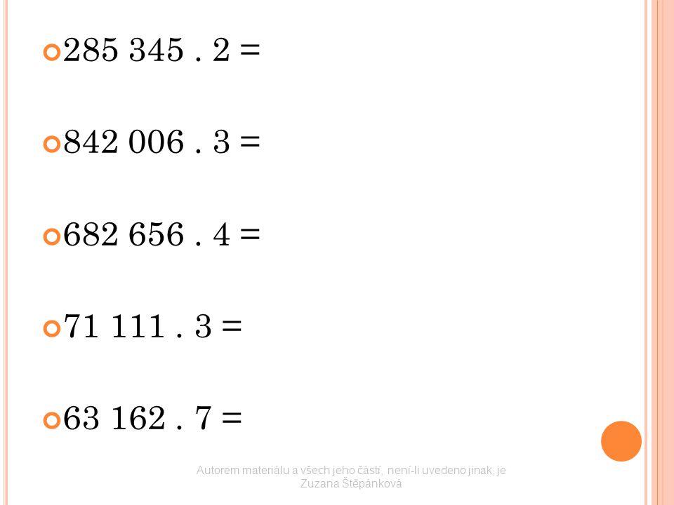 285 345. 2 = 842 006. 3 = 682 656. 4 = 71 111. 3 = 63 162. 7 = Autorem materiálu a všech jeho částí, není-li uvedeno jinak, je Zuzana Štěpánková