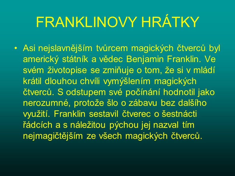 FRANKLINOVY HRÁTKY Asi nejslavnějším tvůrcem magických čtverců byl americký státník a vědec Benjamin Franklin. Ve svém životopise se zmiňuje o tom, že