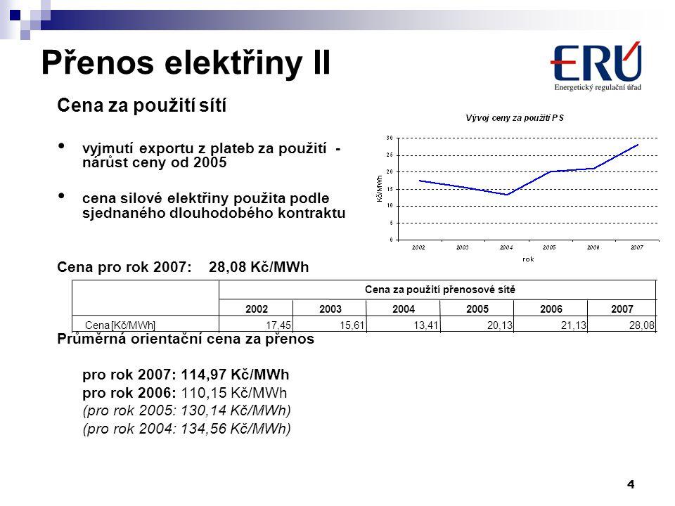4 Přenos elektřiny II Cena za použití sítí vyjmutí exportu z plateb za použití - nárůst ceny od 2005 cena silové elektřiny použita podle sjednaného dlouhodobého kontraktu Cena pro rok 2007: 28,08 Kč/MWh Průměrná orientační cena za přenos pro rok 2007: 114,97 Kč/MWh pro rok 2006: 110,15 Kč/MWh (pro rok 2005: 130,14 Kč/MWh) (pro rok 2004: 134,56 Kč/MWh) 200220032004200520062007 Cena[Kč/MWh]17,4515,6113,4120,1321,1328,08 Cena za použití přenosové sítě