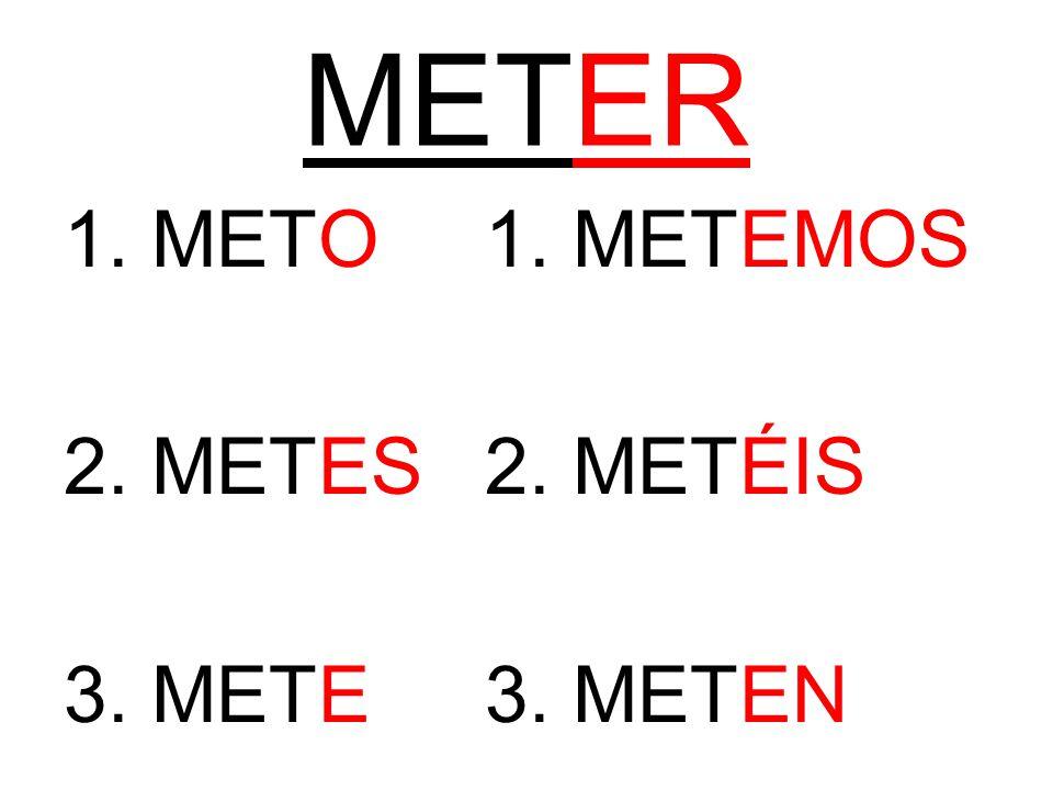 METER 1. METO1. METEMOS 2. METES2. METÉIS 3. METE3. METEN