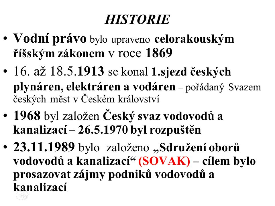 10 HISTORIE Vodní právo bylo upraveno celorakouským říšským zákonem v roce 1869 16. až 18.5.1913 se konal 1.sjezd českých plynáren, elektráren a vodár