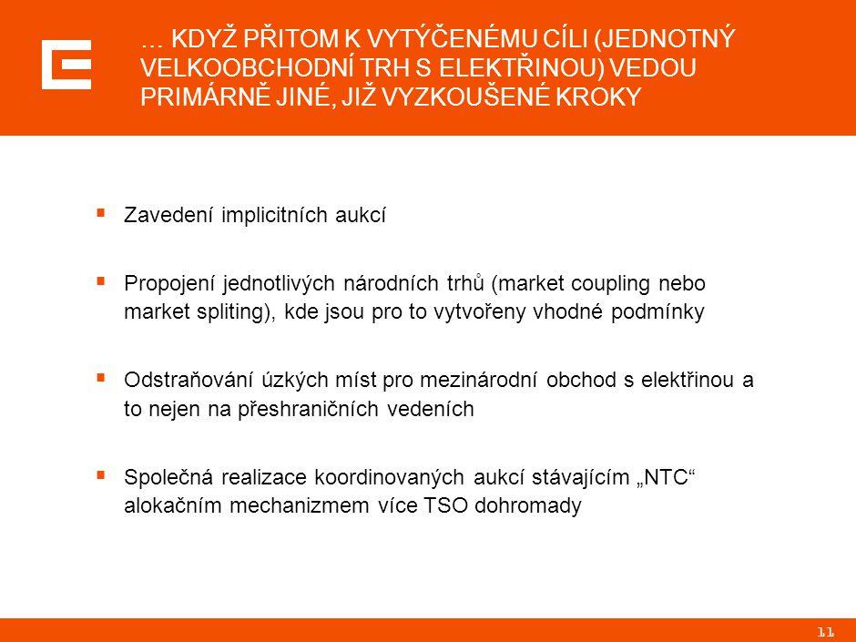 """11  Zavedení implicitních aukcí  Propojení jednotlivých národních trhů (market coupling nebo market spliting), kde jsou pro to vytvořeny vhodné podmínky  Odstraňování úzkých míst pro mezinárodní obchod s elektřinou a to nejen na přeshraničních vedeních  Společná realizace koordinovaných aukcí stávajícím """"NTC alokačním mechanizmem více TSO dohromady … KDYŽ PŘITOM K VYTÝČENÉMU CÍLI (JEDNOTNÝ VELKOOBCHODNÍ TRH S ELEKTŘINOU) VEDOU PRIMÁRNĚ JINÉ, JIŽ VYZKOUŠENÉ KROKY"""