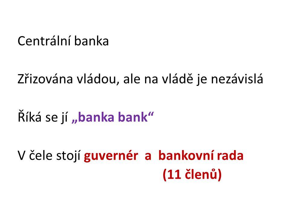 """Centrální banka Zřizována vládou, ale na vládě je nezávislá Říká se jí """"banka bank V čele stojí guvernér a bankovní rada (11 členů)"""