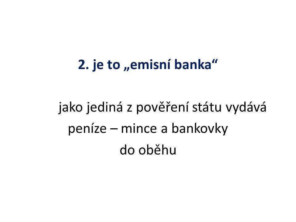 """2. je to """"emisní banka jako jediná z pověření státu vydává peníze – mince a bankovky do oběhu"""