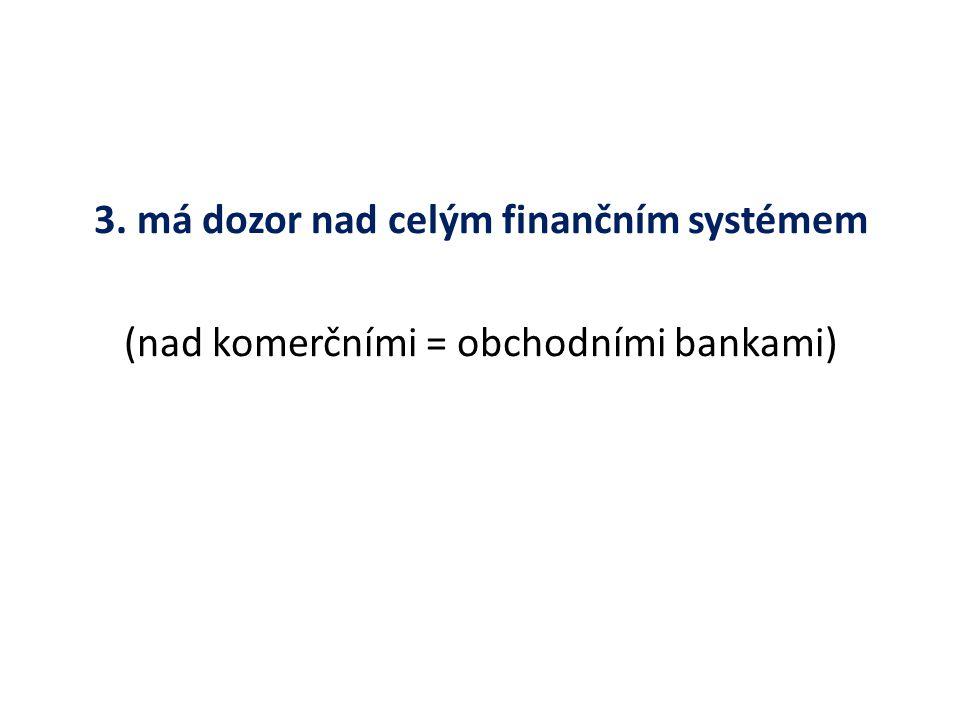 3. má dozor nad celým finančním systémem (nad komerčními = obchodními bankami)