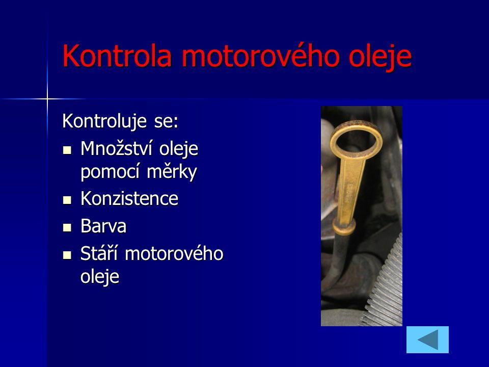 Kontrola motorového oleje Kontroluje se: Množství oleje pomocí měrky Množství oleje pomocí měrky Konzistence Konzistence Barva Barva Stáří motorového
