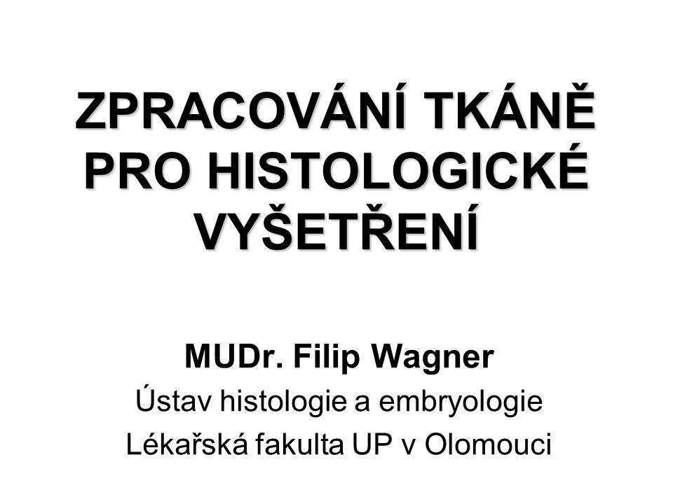 ZPRACOVÁNÍ TKÁNĚ PRO HISTOLOGICKÉ VYŠETŘENÍ MUDr. Filip Wagner Ústav histologie a embryologie Lékařská fakulta UP v Olomouci