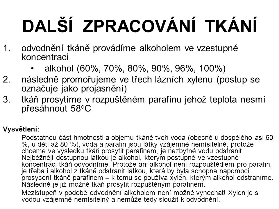 DALŠÍ ZPRACOVÁNÍ TKÁNÍ 1.odvodnění tkáně provádíme alkoholem ve vzestupné koncentraci alkohol (60%, 70%, 80%, 90%, 96%, 100%) 2.následně promořujeme v