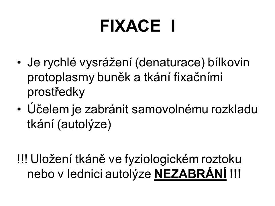 FIXACE II Fixační prostředky musí: –zachovat co nejlépe strukturu –pronikat dobře do tkáně –zachovat barvitelnost tkáně Denaturace musí být rychlá a šetrná Fixační prostředky jsou fyzikální a chemické