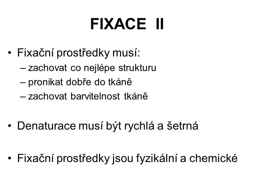 FIXACE II Fixační prostředky musí: –zachovat co nejlépe strukturu –pronikat dobře do tkáně –zachovat barvitelnost tkáně Denaturace musí být rychlá a š