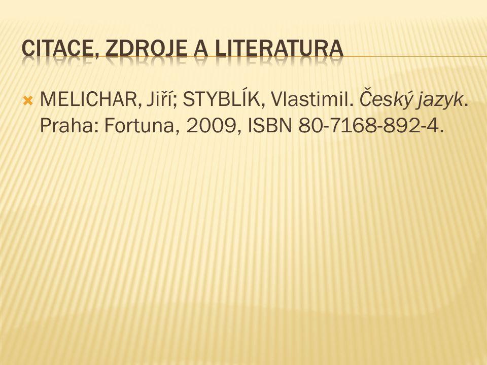  MELICHAR, Jiří; STYBLÍK, Vlastimil. Český jazyk. Praha: Fortuna, 2009, ISBN 80-7168-892-4.