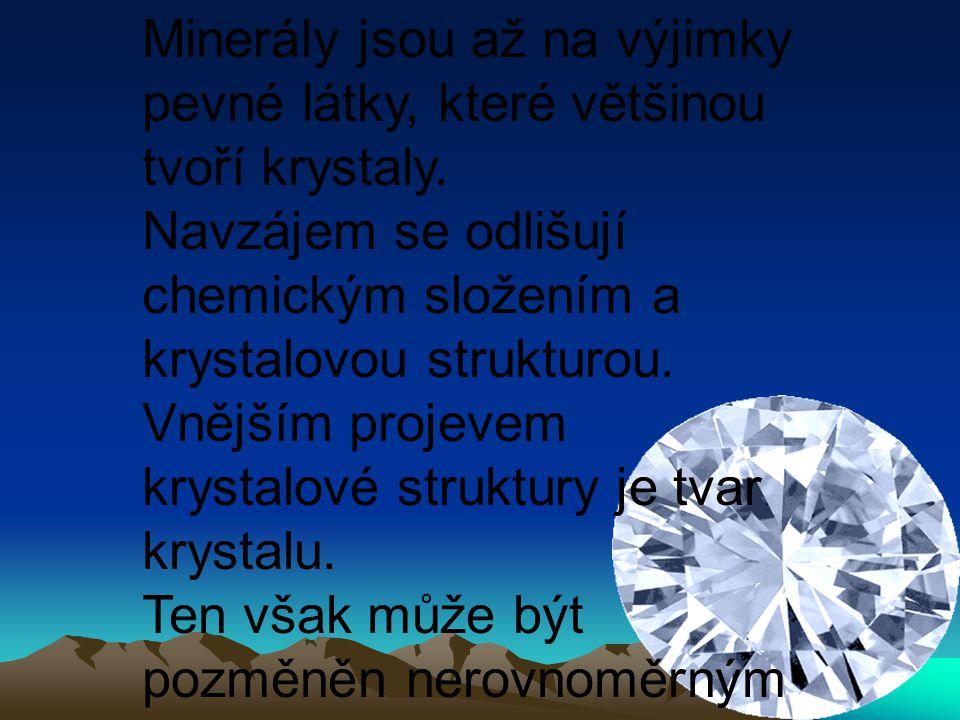 Minerály jsou až na výjimky pevné látky, které většinou tvoří krystaly. Navzájem se odlišují chemickým složením a krystalovou strukturou. Vnějším proj