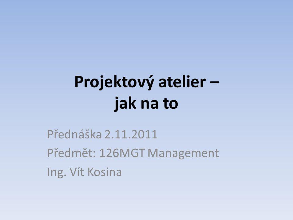 Projektový atelier – jak na to Přednáška 2.11.2011 Předmět: 126MGT Management Ing. Vít Kosina