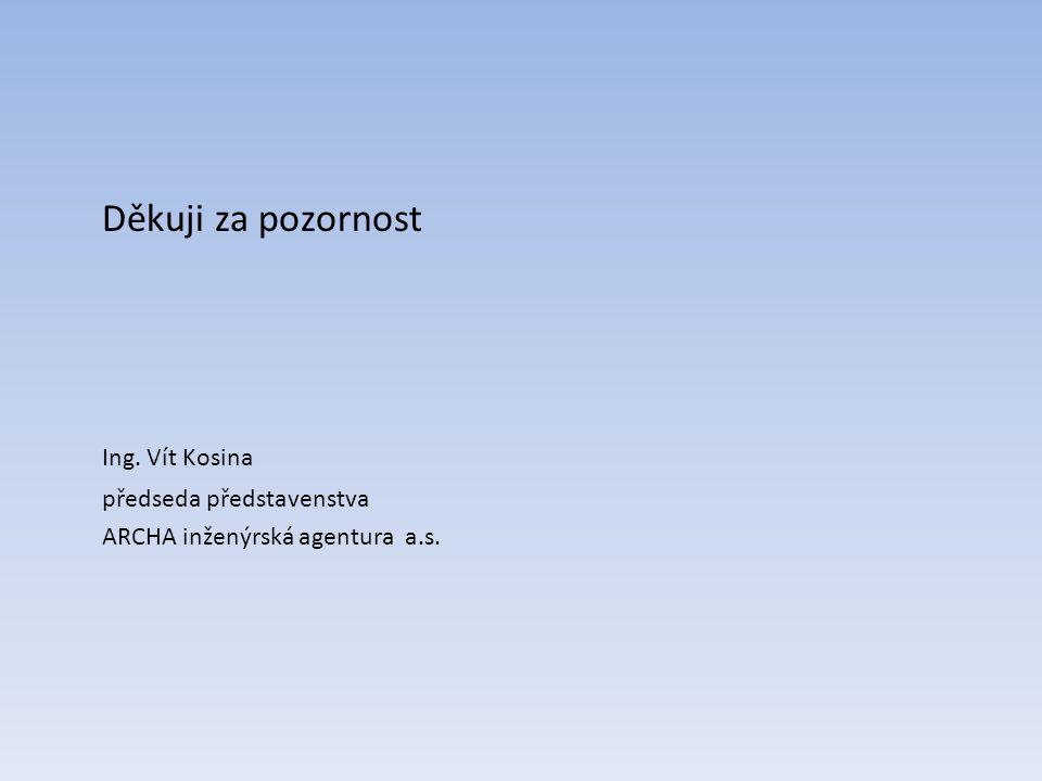 Děkuji za pozornost Ing. Vít Kosina předseda představenstva ARCHA inženýrská agentura a.s.