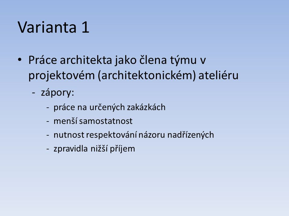 Varianta 1 Práce architekta jako člena týmu v projektovém (architektonickém) ateliéru -zápory: -práce na určených zakázkách -menší samostatnost -nutnost respektování názoru nadřízených -zpravidla nižší příjem