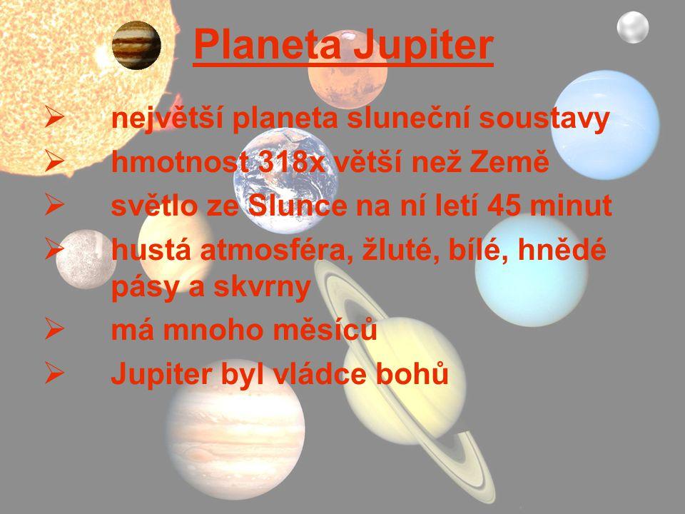 Planeta Jupiter  největší planeta sluneční soustavy  hmotnost 318x větší než Země  světlo ze Slunce na ní letí 45 minut  hustá atmosféra, žluté, b