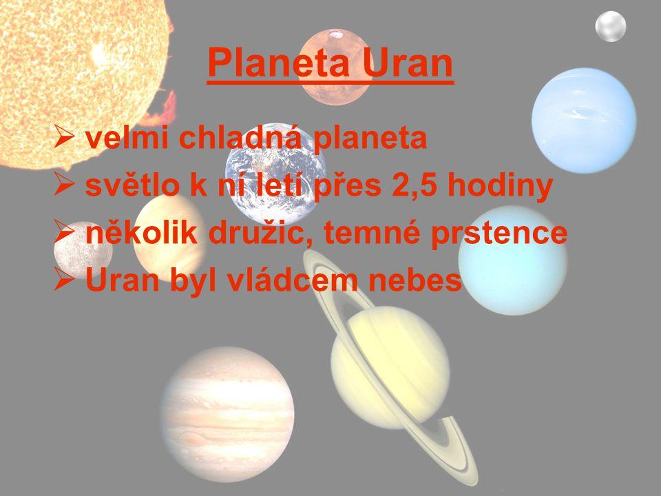 Planeta Uran  velmi chladná planeta  světlo k ní letí přes 2,5 hodiny  několik družic, temné prstence  Uran byl vládcem nebes