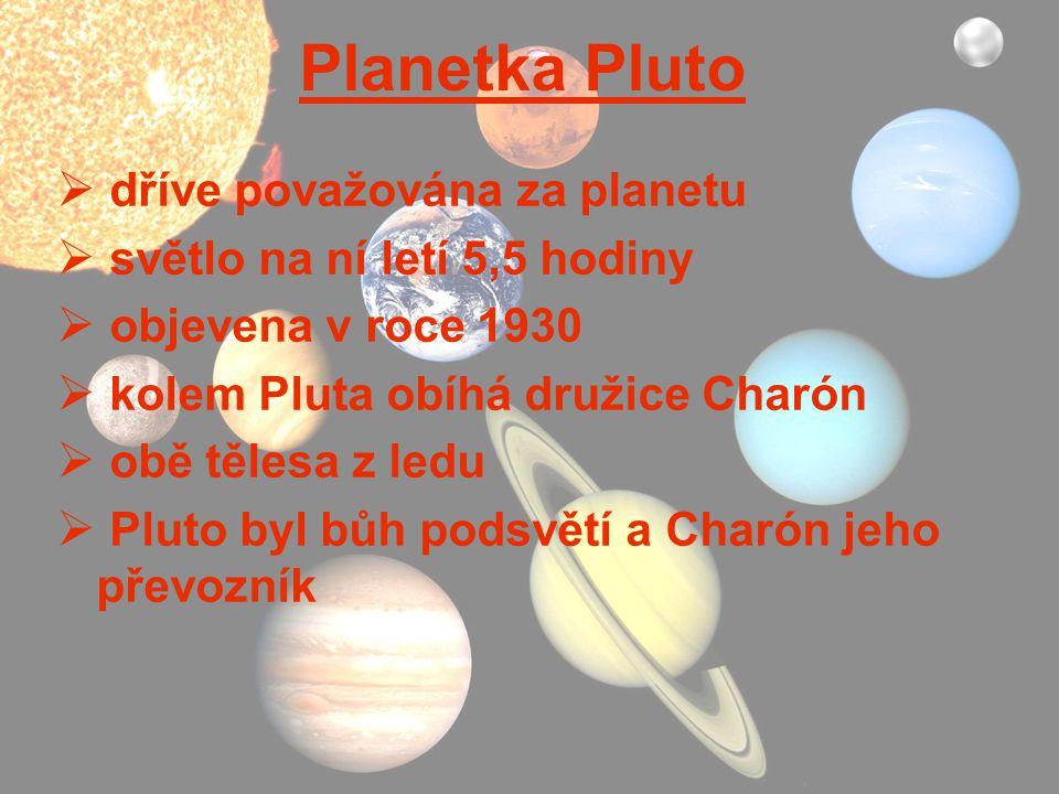 Planetka Pluto  dříve považována za planetu  světlo na ní letí 5,5 hodiny  objevena v roce 1930  kolem Pluta obíhá družice Charón  obě tělesa z l