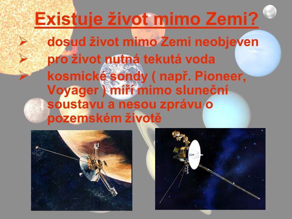 Existuje život mimo Zemi?  dosud život mimo Zemi neobjeven  pro život nutná tekutá voda  kosmické sondy ( např. Pioneer, Voyager ) míří mimo sluneč