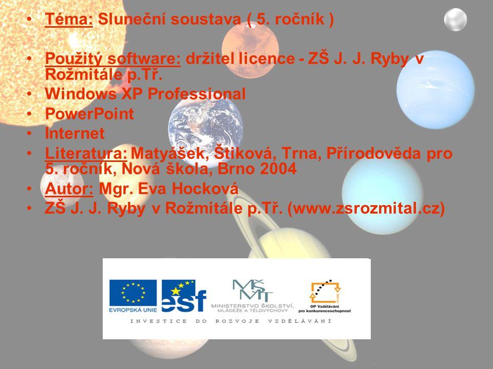 Téma: Sluneční soustava ( 5. ročník ) Použitý software: držitel licence - ZŠ J. J. Ryby v Rožmitále p.Tř. Windows XP Professional PowerPoint Internet
