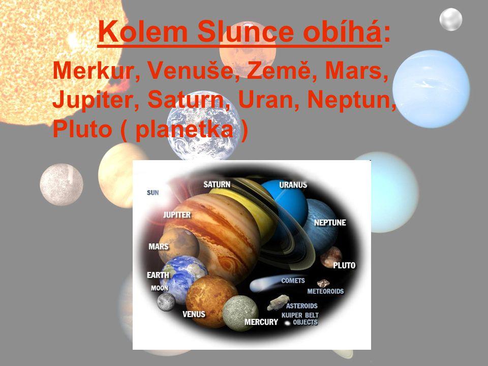 Kolem Slunce obíhá: Merkur, Venuše, Země, Mars, Jupiter, Saturn, Uran, Neptun, Pluto ( planetka )