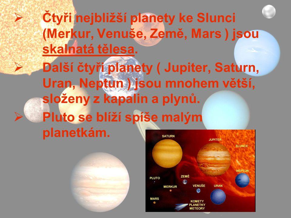  Čtyři nejbližší planety ke Slunci (Merkur, Venuše, Země, Mars ) jsou skalnatá tělesa.  Další čtyři planety ( Jupiter, Saturn, Uran, Neptun ) jsou m