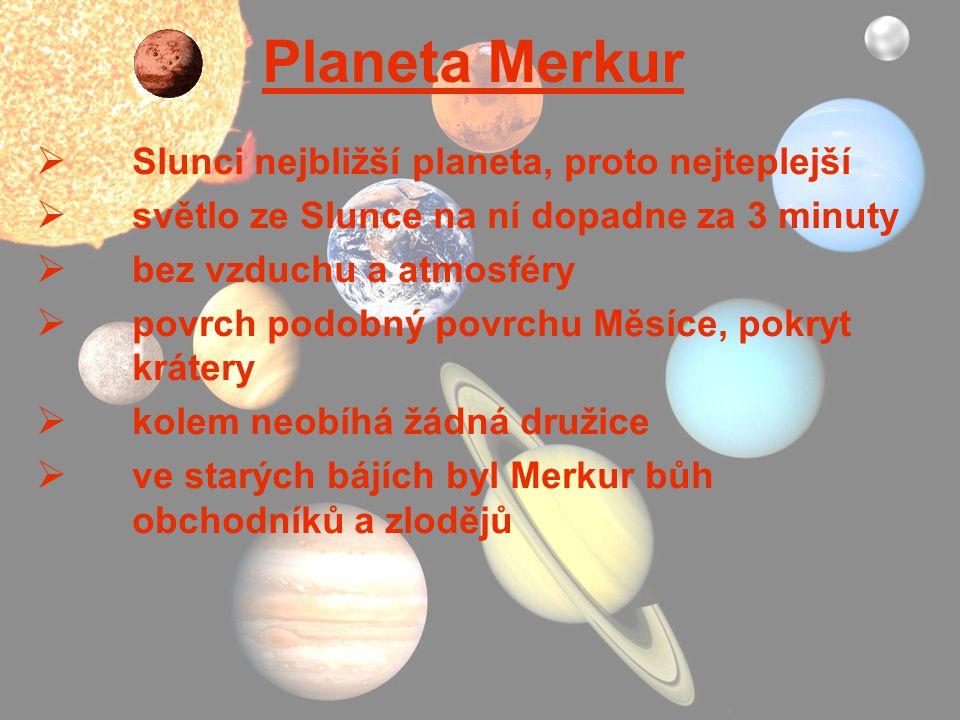 Planeta Merkur  Slunci nejbližší planeta, proto nejteplejší  světlo ze Slunce na ní dopadne za 3 minuty  bez vzduchu a atmosféry  povrch podobný p