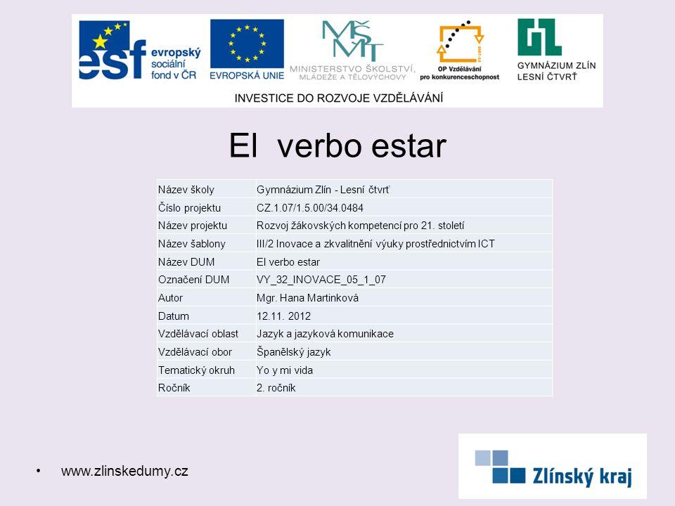 El verbo estar www.zlinskedumy.cz Název školyGymnázium Zlín - Lesní čtvrť Číslo projektuCZ.1.07/1.5.00/34.0484 Název projektuRozvoj žákovských kompetencí pro 21.