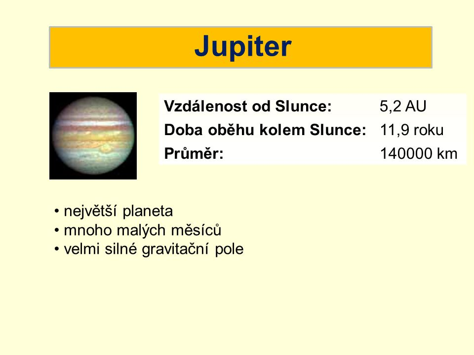 Jupiter největší planeta mnoho malých měsíců velmi silné gravitační pole Vzdálenost od Slunce:5,2 AU Doba oběhu kolem Slunce:11,9 roku Průměr:140000 k