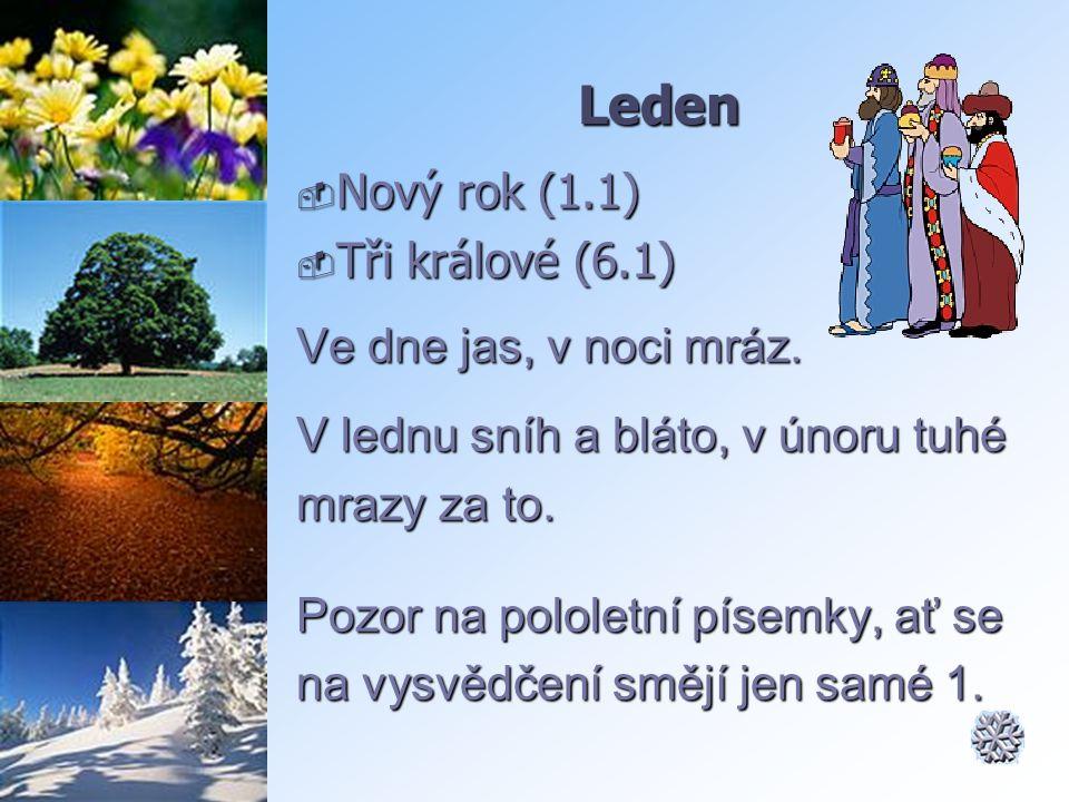 Leden  Nový rok (1.1)  Tři králové (6.1) Ve dne jas, v noci mráz. V lednu sníh a bláto, v únoru tuhé mrazy za to. Pozor na pololetní písemky, ať se