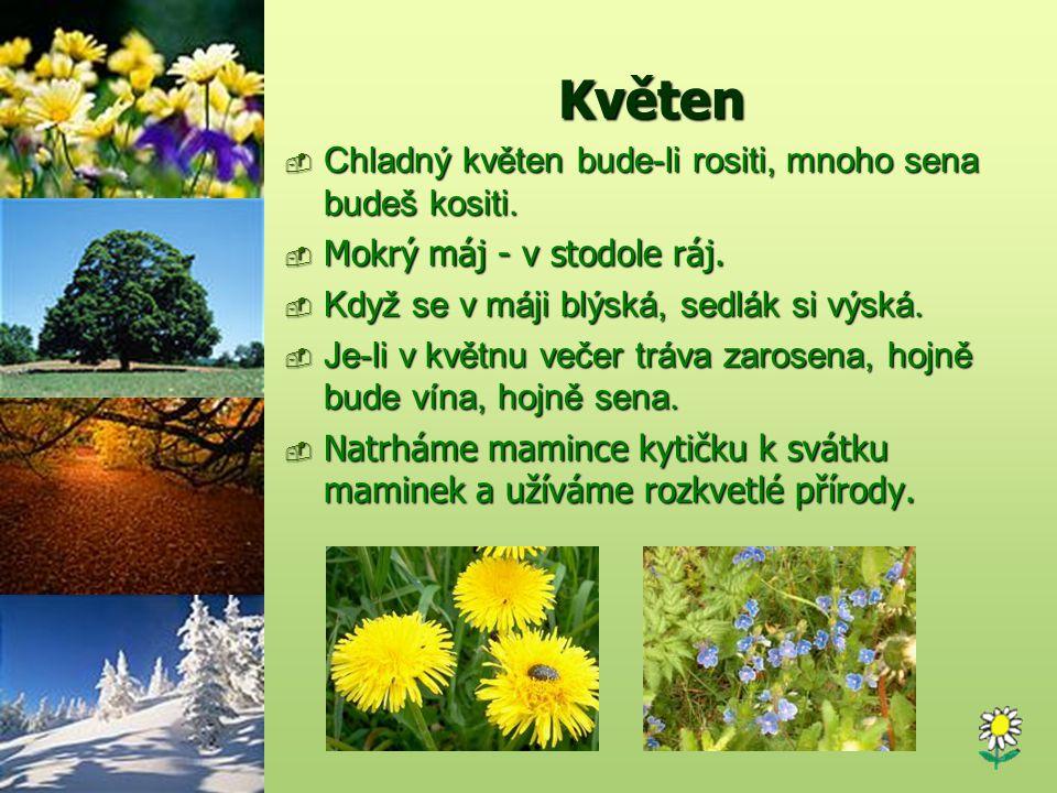 Květen  Chladný květen bude-li rositi, mnoho sena budeš kositi.  Mokrý máj - v stodole ráj.  Když se v máji blýská, sedlák si výská.  Je-li v květ