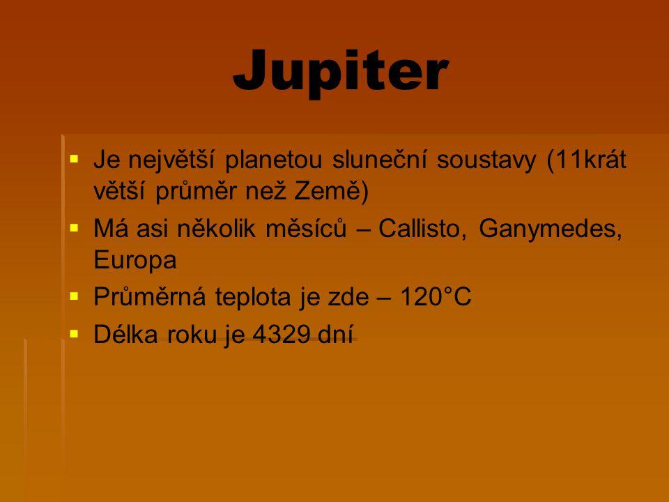 Jupiter   Je největší planetou sluneční soustavy (11krát větší průměr než Země)   Má asi několik měsíců – Callisto, Ganymedes, Europa   Průměrná teplota je zde – 120°C   Délka roku je 4329 dní
