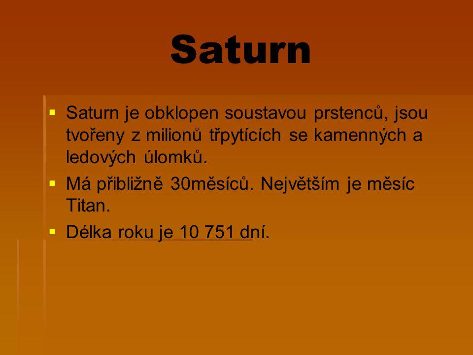 Saturn   Saturn je obklopen soustavou prstenců, jsou tvořeny z milionů třpytících se kamenných a ledových úlomků.   Má přibližně 30měsíců. Největš