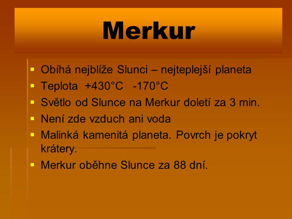 Merkur   Obíhá nejblíže Slunci – nejteplejší planeta   Teplota +430°C -170°C   Světlo od Slunce na Merkur doletí za 3 min.   Není zde vzduch a