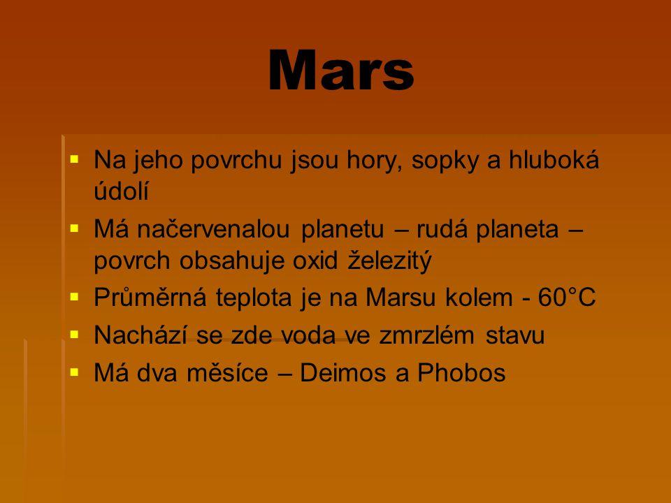 Mars   Na jeho povrchu jsou hory, sopky a hluboká údolí   Má načervenalou planetu – rudá planeta – povrch obsahuje oxid železitý   Průměrná teplota je na Marsu kolem - 60°C   Nachází se zde voda ve zmrzlém stavu   Má dva měsíce – Deimos a Phobos