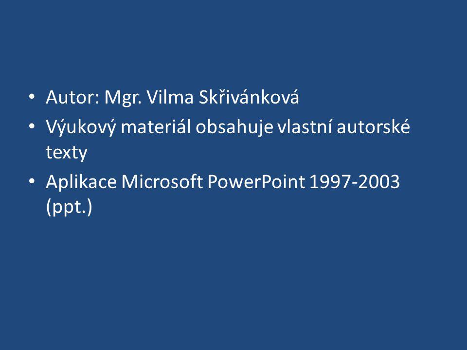 Autor: Mgr. Vilma Skřivánková Výukový materiál obsahuje vlastní autorské texty Aplikace Microsoft PowerPoint 1997-2003 (ppt.)