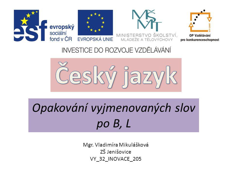 Opakování vyjmenovaných slov po B, L Mgr. Vladimíra Mikulášková ZŠ Jenišovice VY_32_INOVACE_205