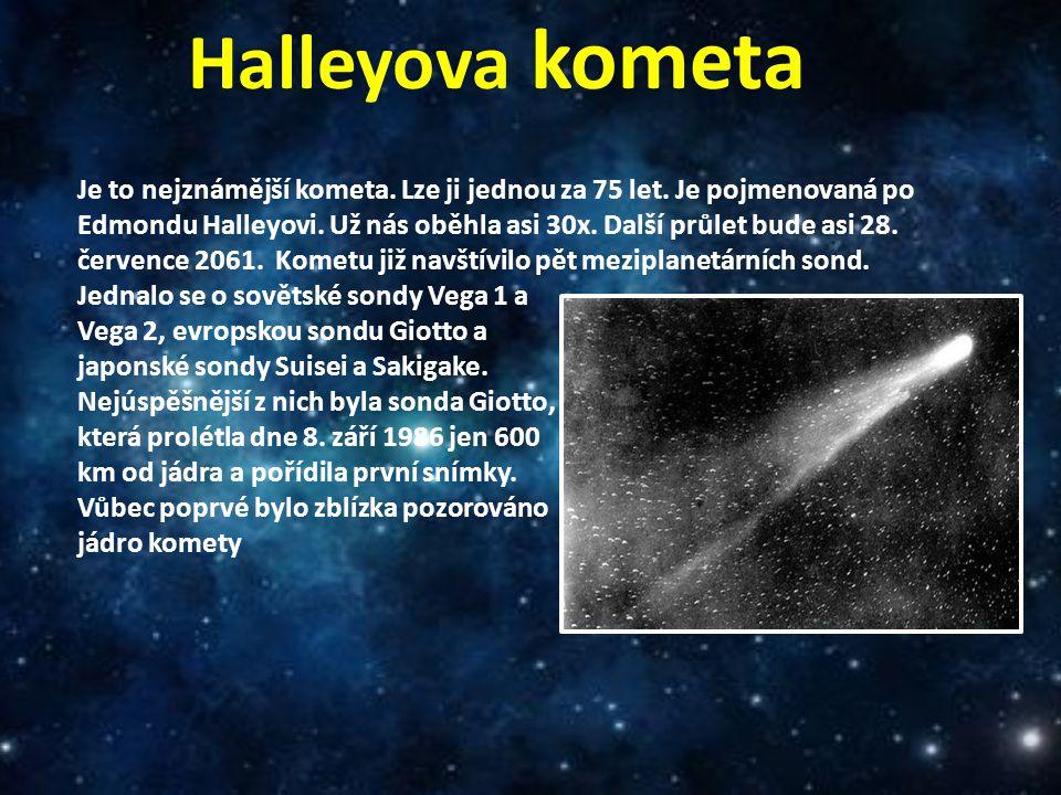 Halleyova kometa Je to nejznámější kometa. Lze ji jednou za 75 let. Je pojmenovaná po Edmondu Halleyovi. Už nás oběhla asi 30x. Další průlet bude asi