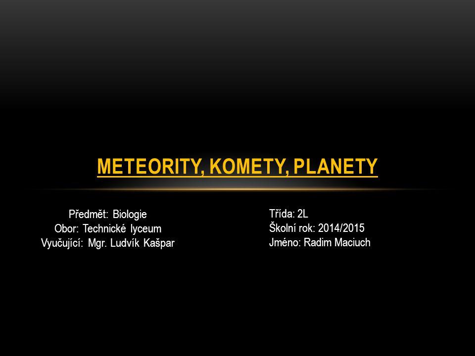 Předmět: Biologie Obor: Technické lyceum Vyučující: Mgr. Ludvík Kašpar METEORITY, KOMETY, PLANETY Třída: 2L Školní rok: 2014/2015 Jméno: Radim Maciuch