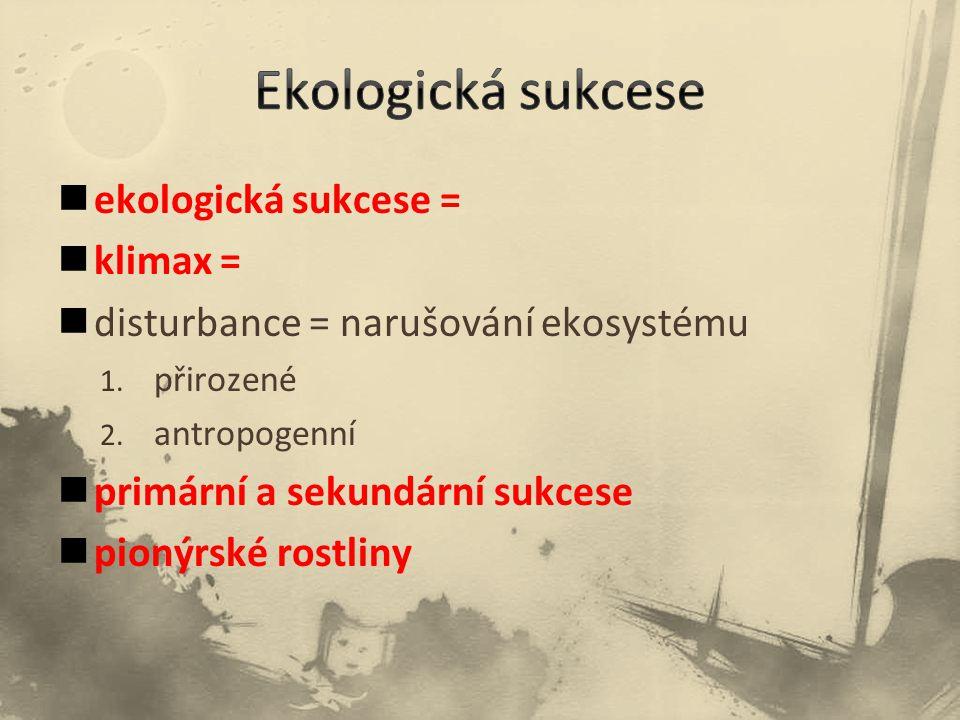 ekologická sukcese = klimax = disturbance = narušování ekosystému 1. přirozené 2. antropogenní primární a sekundární sukcese pionýrské rostliny