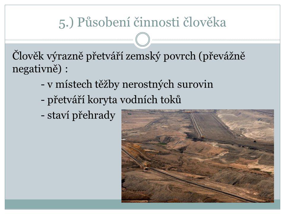 5.) Působení činnosti člověka Člověk výrazně přetváří zemský povrch (převážně negativně) : - v místech těžby nerostných surovin - přetváří koryta vodn