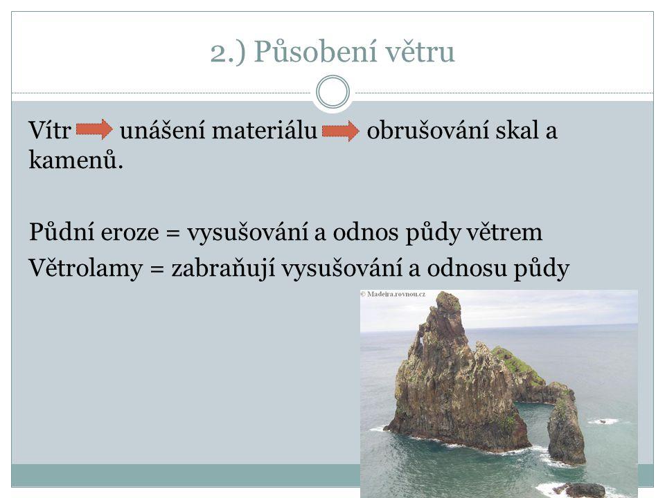 2.) Působení větru Vítr unášení materiálu obrušování skal a kamenů. Půdní eroze = vysušování a odnos půdy větrem Větrolamy = zabraňují vysušování a od