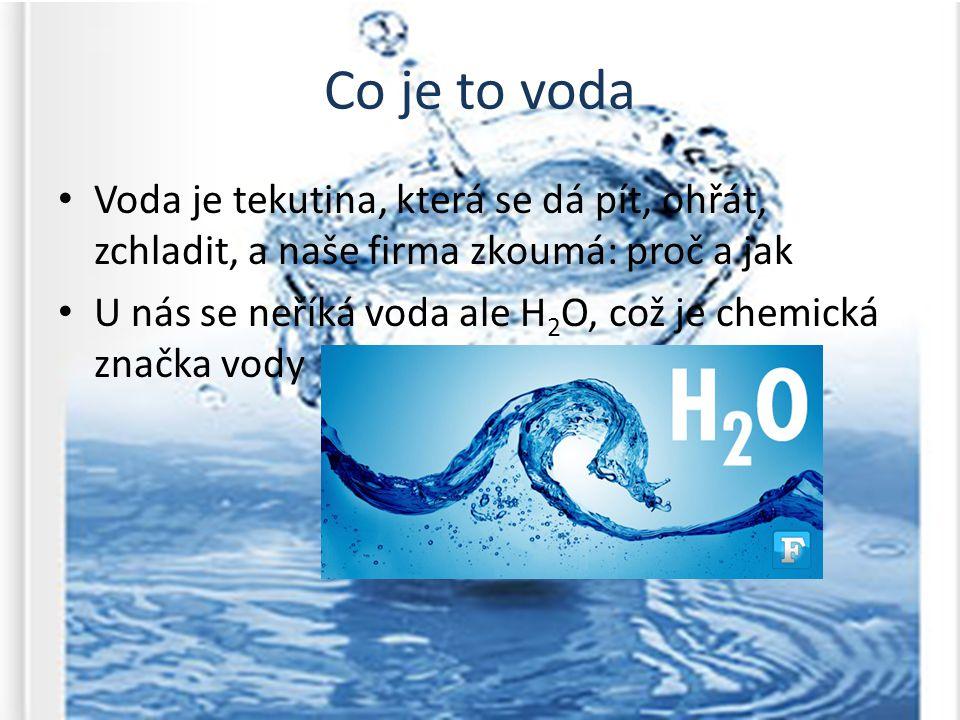 Co je to voda Voda je tekutina, která se dá pít, ohřát, zchladit, a naše firma zkoumá: proč a jak U nás se neříká voda ale H 2 O, což je chemická značka vody