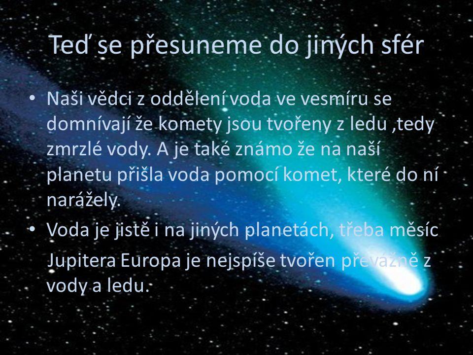 Teď se přesuneme do jiných sfér Naši vědci z oddělení voda ve vesmíru se domnívají že komety jsou tvořeny z ledu,tedy zmrzlé vody.