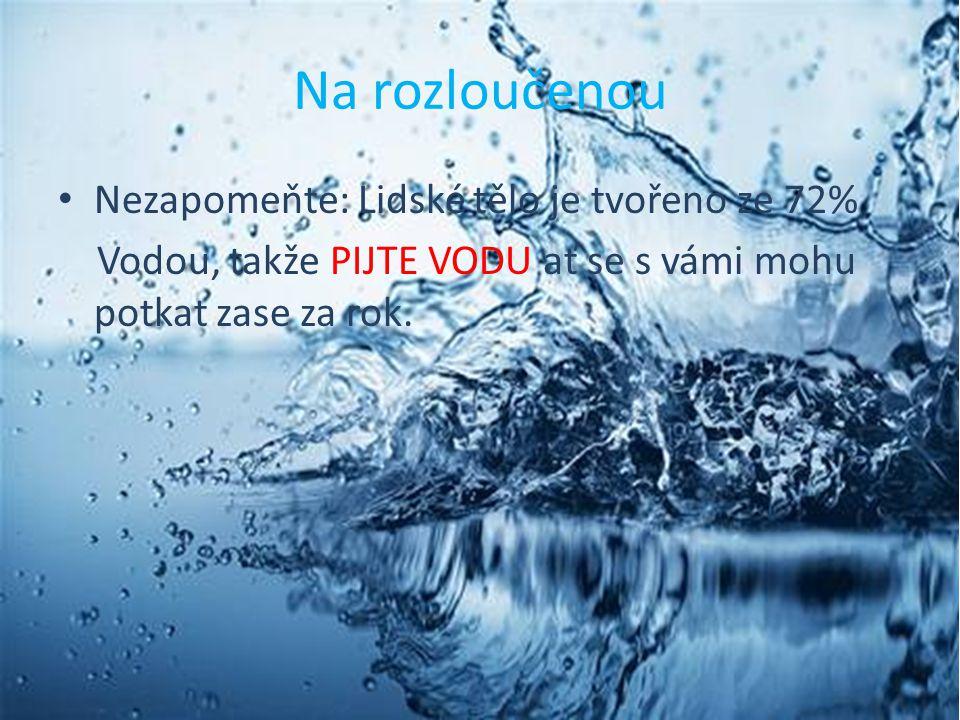 Na rozloučenou Nezapomeňte: Lidské tělo je tvořeno ze 72% Vodou, takže PIJTE VODU ať se s vámi mohu potkat zase za rok.
