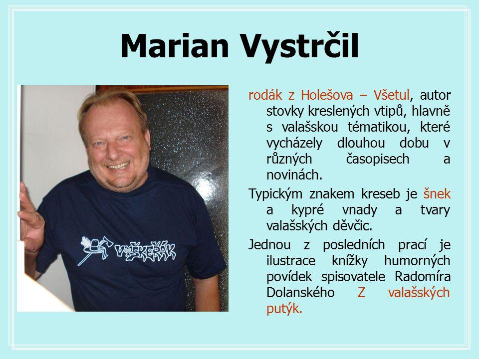 Marian Vystrčil rodák z Holešova – Všetul, autor stovky kreslených vtipů, hlavně s valašskou tématikou, které vycházely dlouhou dobu v různých časopisech a novinách.
